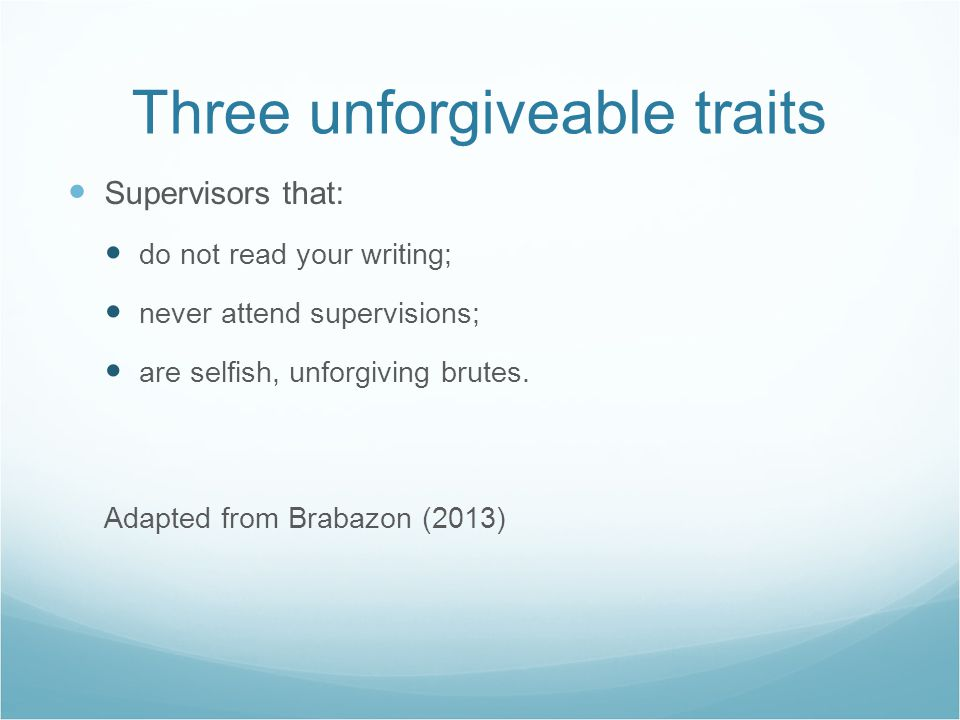 Three unforgiveable traits Supervisors that: do not read your writing; never attend supervisions; are selfish, unforgiving brutes. Adapted from Brabaz