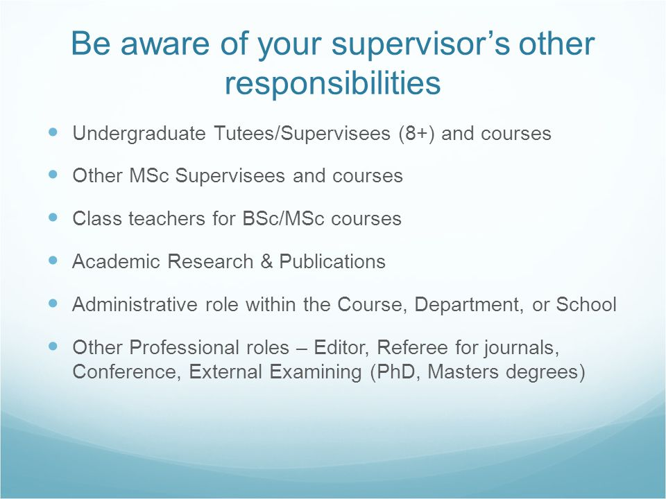 Be aware of your supervisor's other responsibilities Undergraduate Tutees/Supervisees (8+) and courses Other MSc Supervisees and courses Class teacher