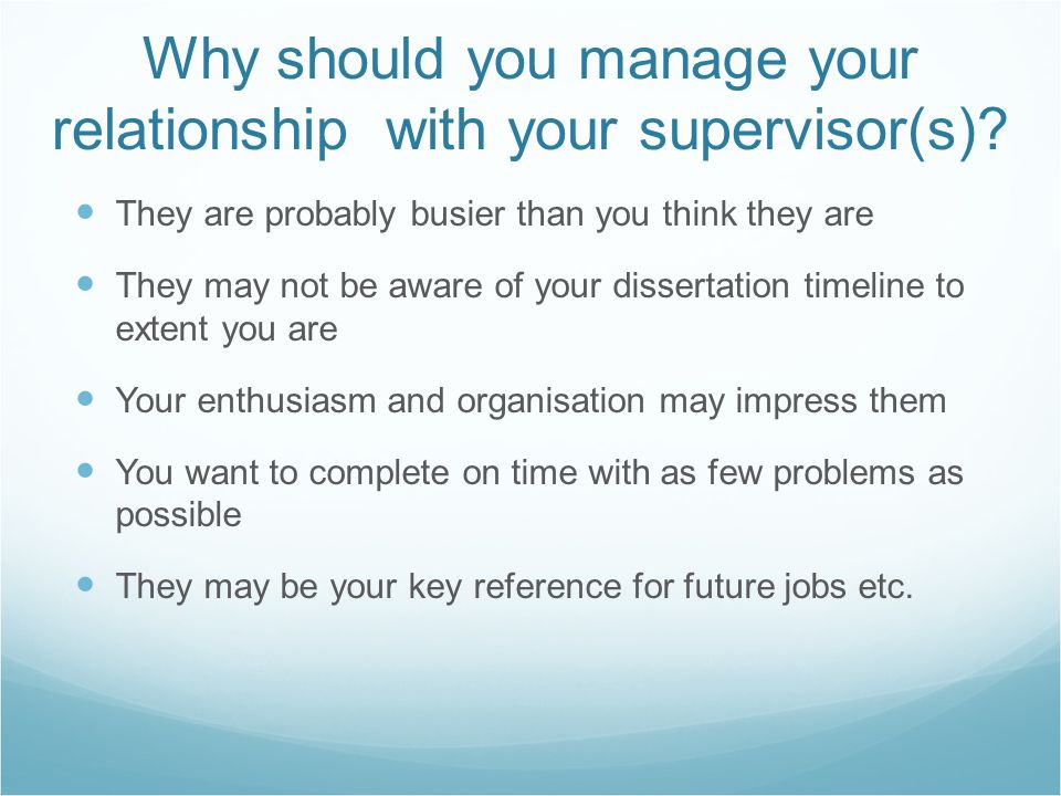 Why should you manage your relationship with your supervisor(s)? They are probably busier than you think they are They may not be aware of your disser