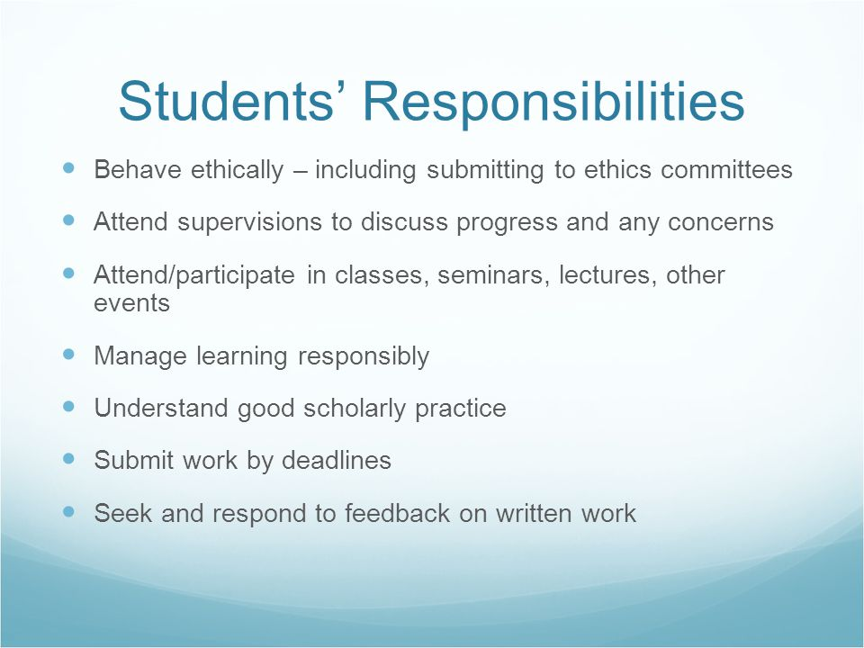 Students' Responsibilities Behave ethically – including submitting to ethics committees Attend supervisions to discuss progress and any concerns Atten