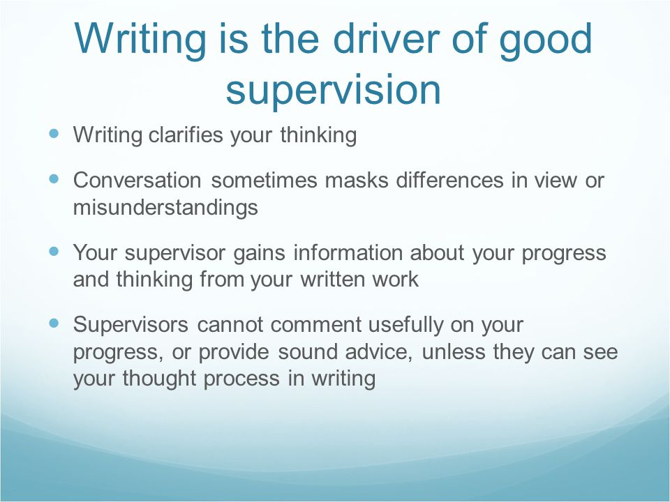 Writing is the driver of good supervision Writing clarifies your thinking Conversation sometimes masks differences in view or misunderstandings Your s