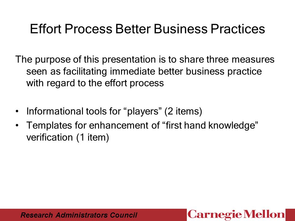 Research Administrators Council Effort Process Better Business Practices The purpose of this presentation is to share three measures seen as facilitating immediate better business practice with regard to the effort process Informational tools for players (2 items) Templates for enhancement of first hand knowledge verification (1 item)