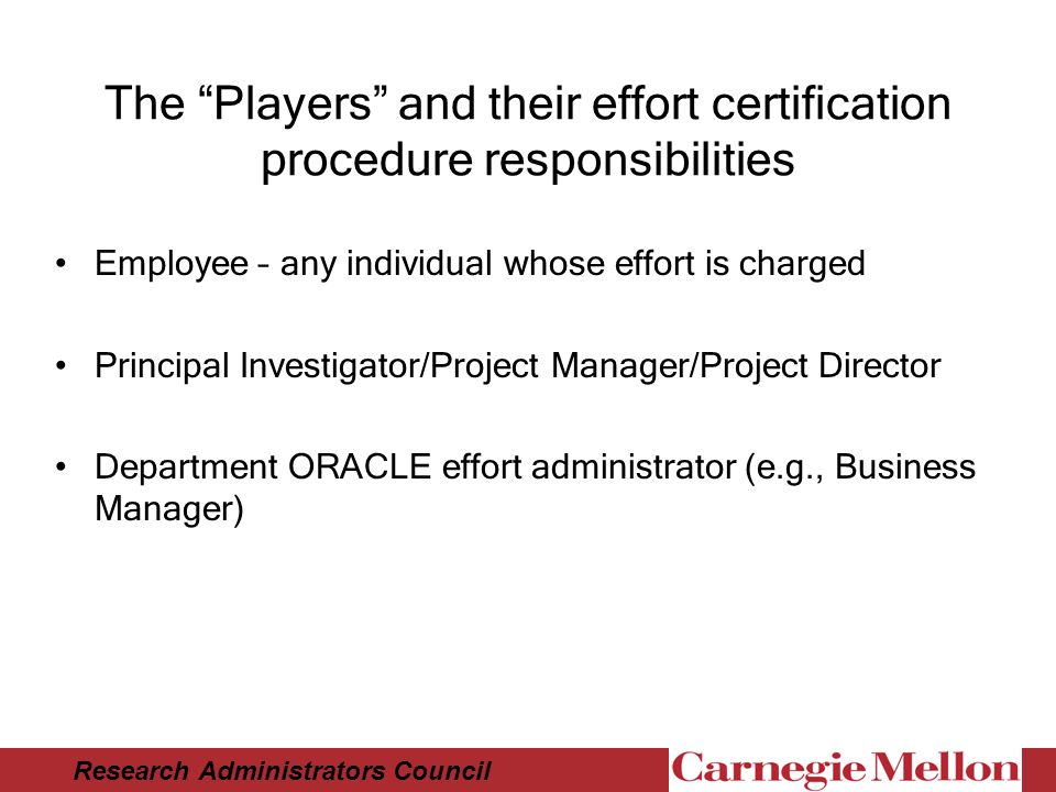 Research Administrators Council The Players and their effort certification procedure responsibilities Employee – any individual whose effort is charged Principal Investigator/Project Manager/Project Director Department ORACLE effort administrator (e.g., Business Manager)