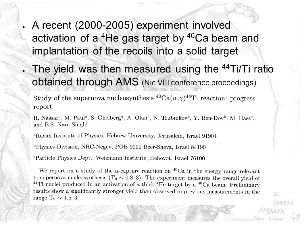 40 Ca( α,  ) 44 Ti using DRAGON ● DRAGON allows detection of both the recoils and the  -rays ● First data run end of May 2005 to test beam feasibility ● 44 Ti recoils were detected and we measured the charge state distribution of the 40 Ca beam ● A modified microwave source with a solid Ca sputter target produces >20 enA with very low 40 Ar contamination (<0.5%) ● The accelerator gives DRAGON 40 Ca7+ however ED1 is insufficiently powerful to bend the resulting recoils through the separator ● An additional silicone nitride foil was installed post gas target to boost the charge states of the beam