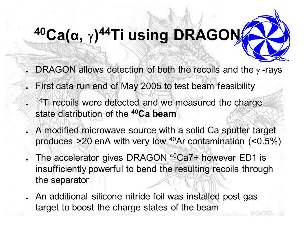 Summary and Future Goals ● Produced clean 40 Ca beam ( 20 enA) ● Installed CSB to boost the charges states of the recoils, making it acceptable to the spectrometer ● Clearly identified 44 Ti using the ion chamber, both in coincidence with the BGO array and in TOF through the separator ● Covered a large range of energy and have seen resonances ● Detailed analysis including  -ray spectra is ongoing ● Additional beam time is slotted to cover the low energy region ● Ti charge state distribution will be measured using stable Ti beam