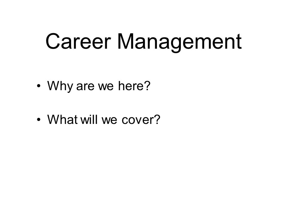 Why are we here What will we cover Career Management