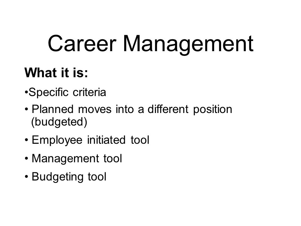 Career Management What it is: On-going program that integrates the needs of the employee with the needs of the City Employees have a part in planning their future and the department's future Growth of skills and individual abilities