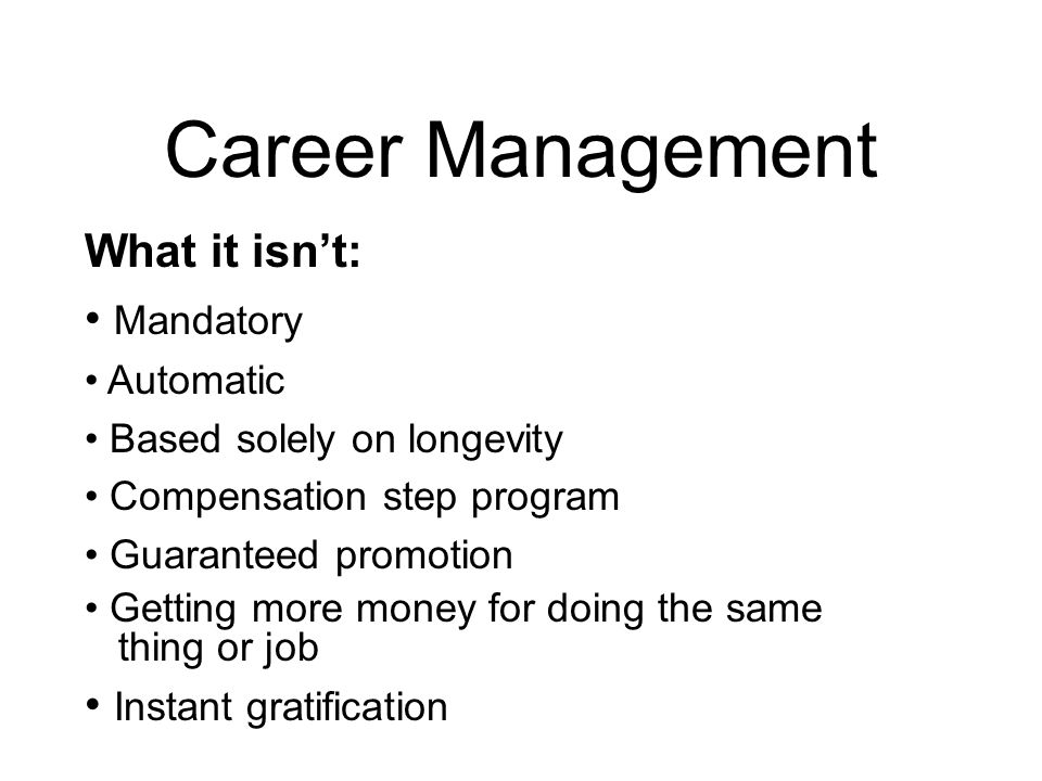 Career Management What it isn't: Mandatory Automatic Based solely on longevity Compensation step program Guaranteed promotion Getting more money for doing the same thing or job Instant gratification
