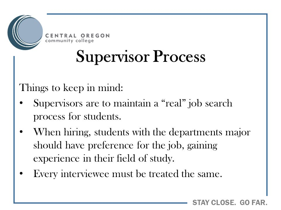 "STAY CLOSE. GO FAR. Supervisor Process Things to keep in mind: Supervisors are to maintain a ""real"" job search process for students. When hiring, stud"