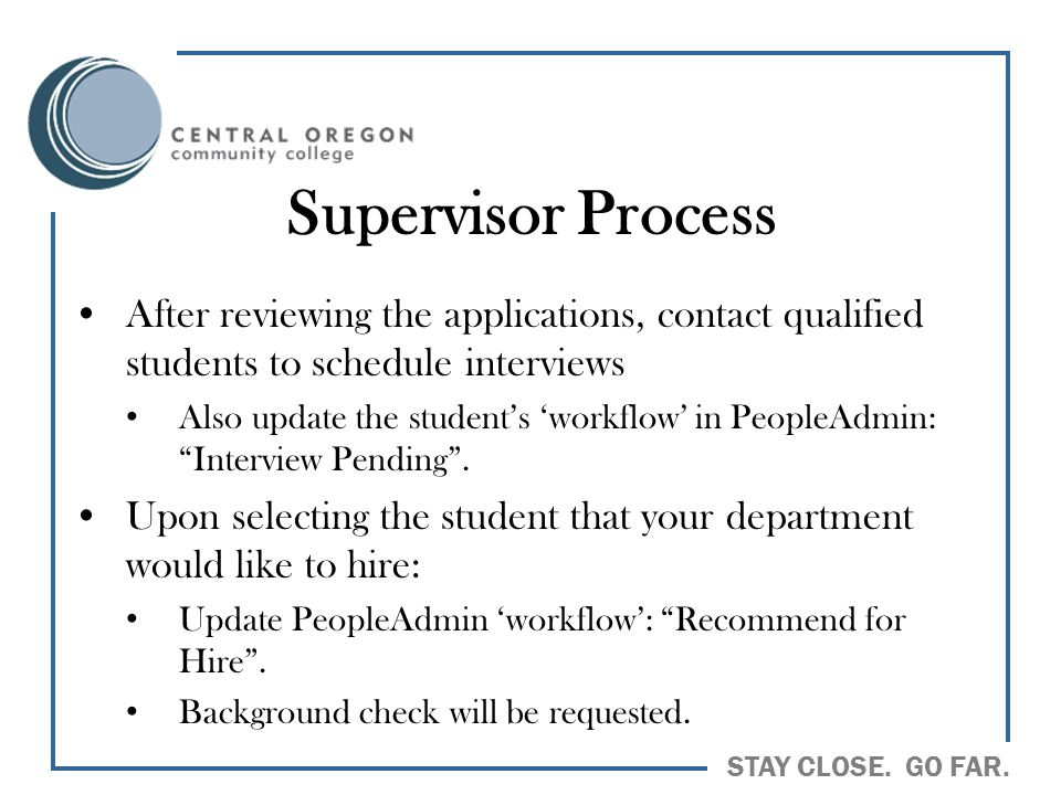 STAY CLOSE. GO FAR. Supervisor Process After reviewing the applications, contact qualified students to schedule interviews Also update the student's '