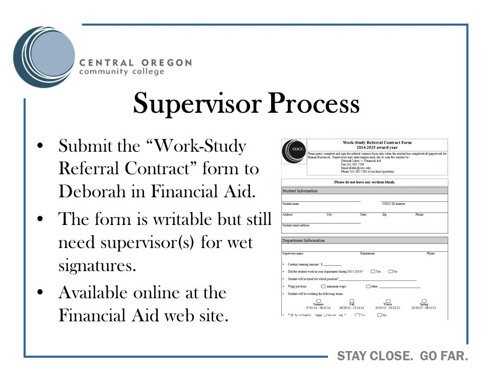 "STAY CLOSE. GO FAR. Supervisor Process Submit the ""Work-Study Referral Contract"" form to Deborah in Financial Aid. The form is writable but still need"