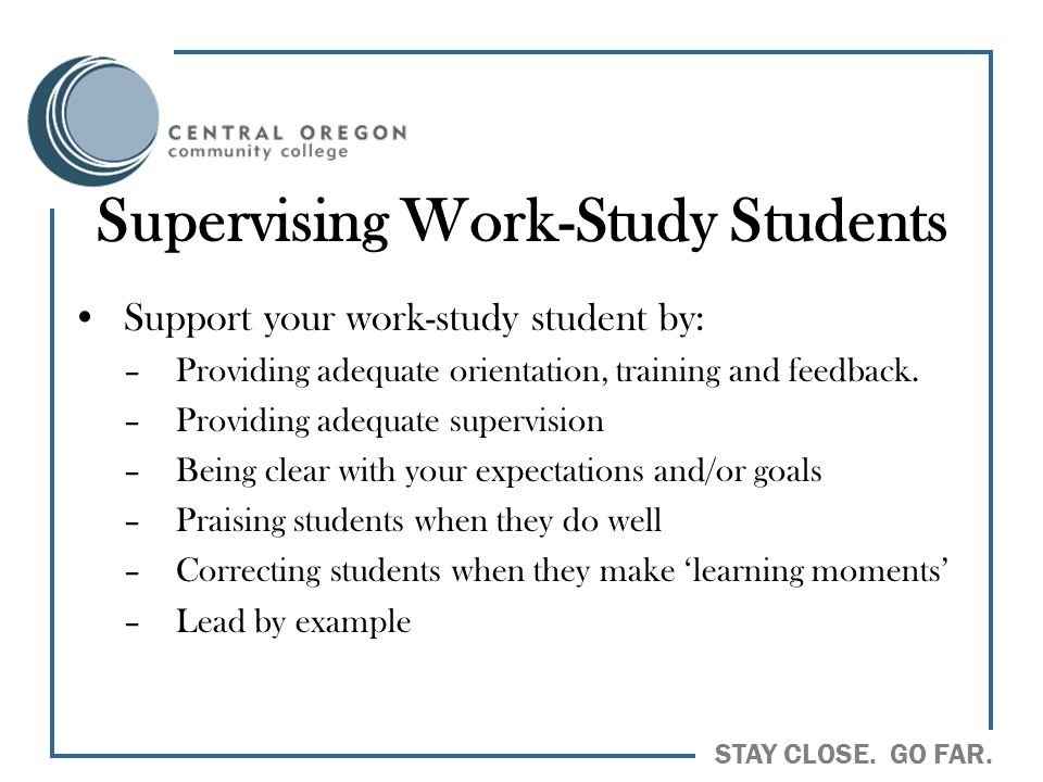 STAY CLOSE. GO FAR. Supervising Work-Study Students Support your work-study student by: –Providing adequate orientation, training and feedback. –Provi