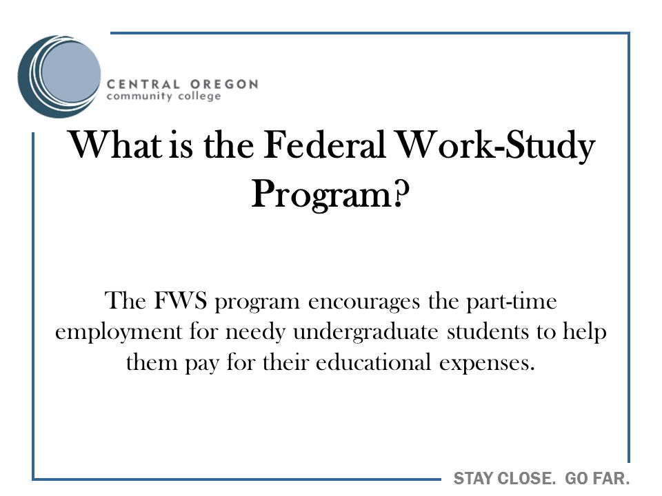 STAY CLOSE. GO FAR. What is the Federal Work-Study Program? The FWS program encourages the part-time employment for needy undergraduate students to he