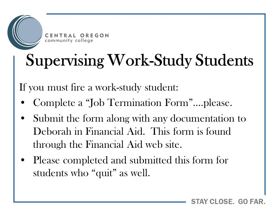 "STAY CLOSE. GO FAR. Supervising Work-Study Students If you must fire a work-study student: Complete a ""Job Termination Form""….please. Submit the form"
