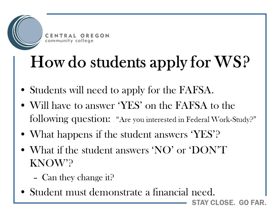 STAY CLOSE. GO FAR. How do students apply for WS? Students will need to apply for the FAFSA. Will have to answer 'YES' on the FAFSA to the following q
