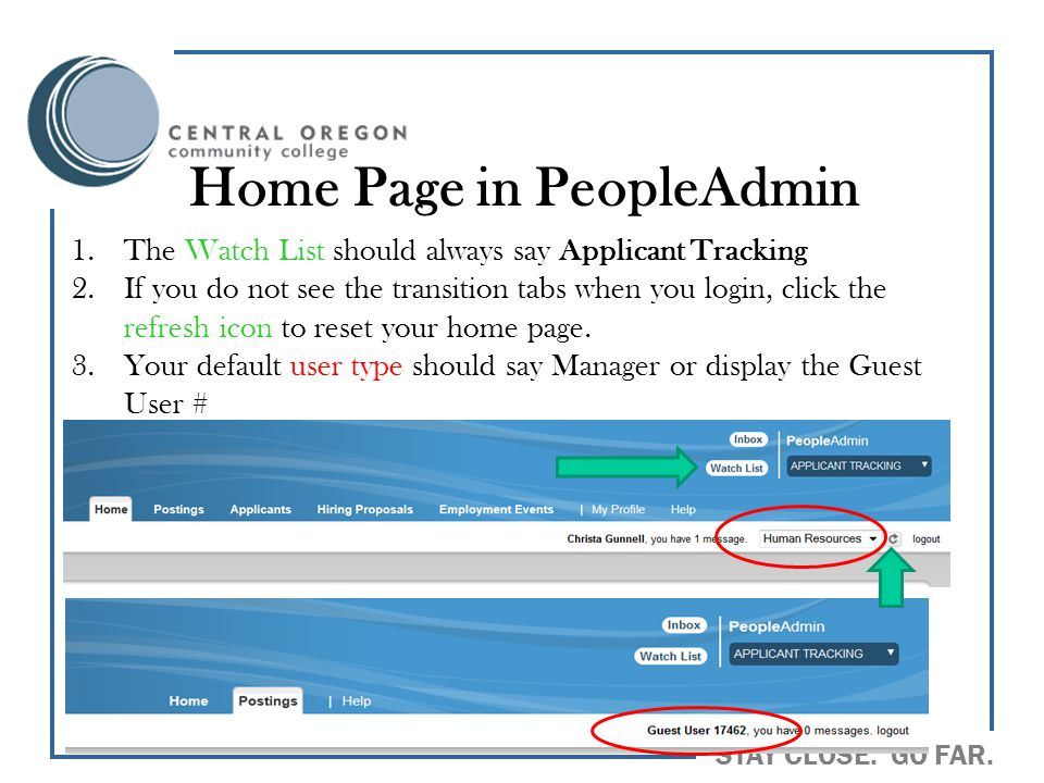 STAY CLOSE. GO FAR. Home Page in PeopleAdmin 1.The Watch List should always say Applicant Tracking 2.If you do not see the transition tabs when you lo