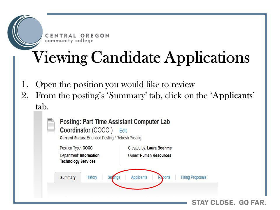 STAY CLOSE. GO FAR. Viewing Candidate Applications 1.Open the position you would like to review 2.From the posting's 'Summary' tab, click on the 'Appl