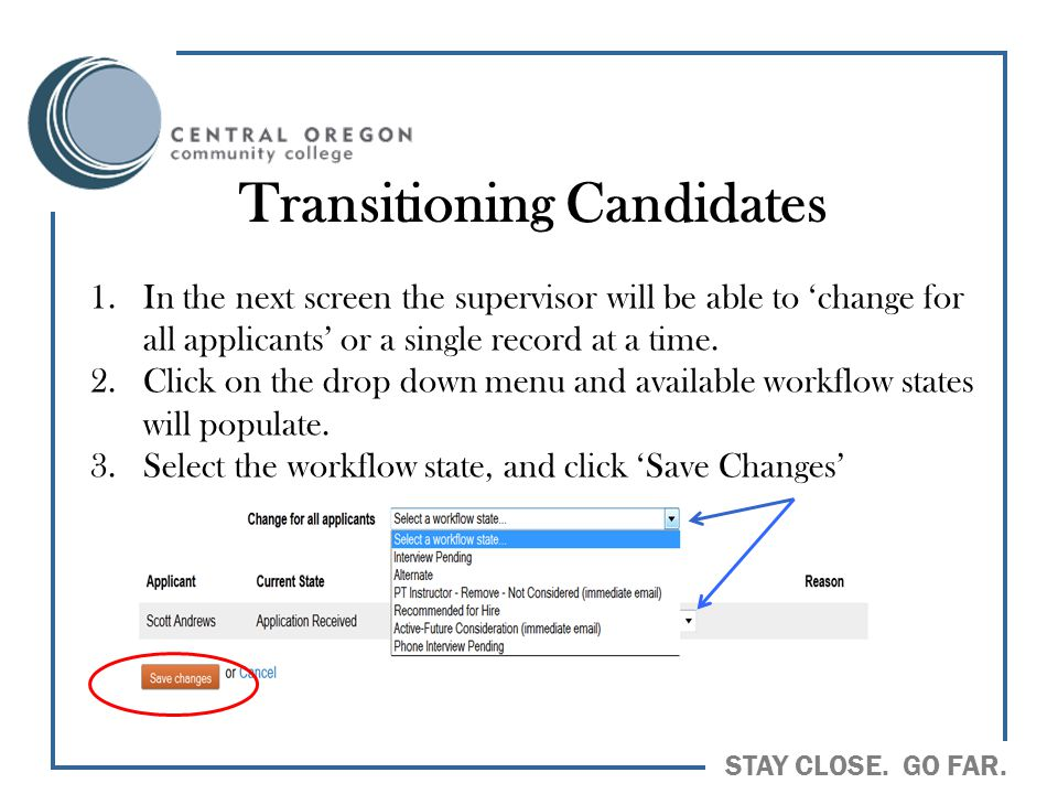 STAY CLOSE. GO FAR. Transitioning Candidates 1.In the next screen the supervisor will be able to 'change for all applicants' or a single record at a t