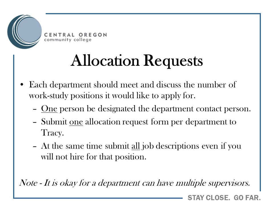 STAY CLOSE. GO FAR. Allocation Requests Each department should meet and discuss the number of work-study positions it would like to apply for. –One pe
