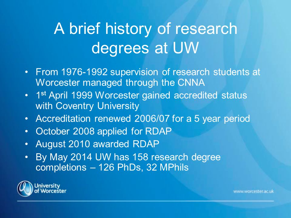 A brief history of research degrees at UW From 1976-1992 supervision of research students at Worcester managed through the CNNA 1 st April 1999 Worcester gained accredited status with Coventry University Accreditation renewed 2006/07 for a 5 year period October 2008 applied for RDAP August 2010 awarded RDAP By May 2014 UW has 158 research degree completions – 126 PhDs, 32 MPhils