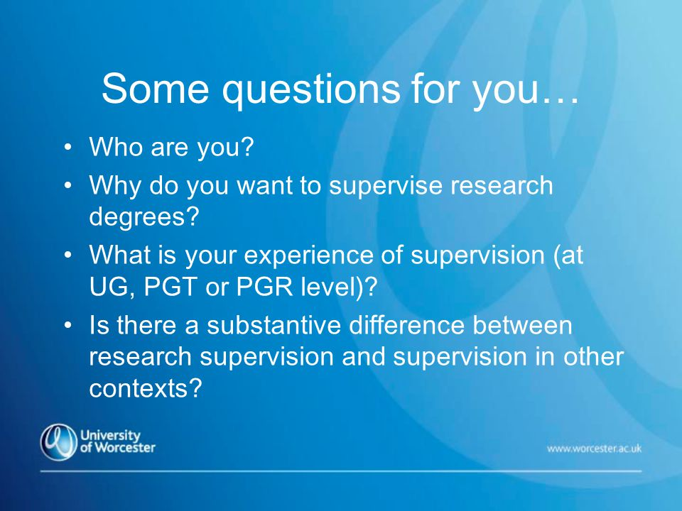 Some questions for you… Who are you. Why do you want to supervise research degrees.