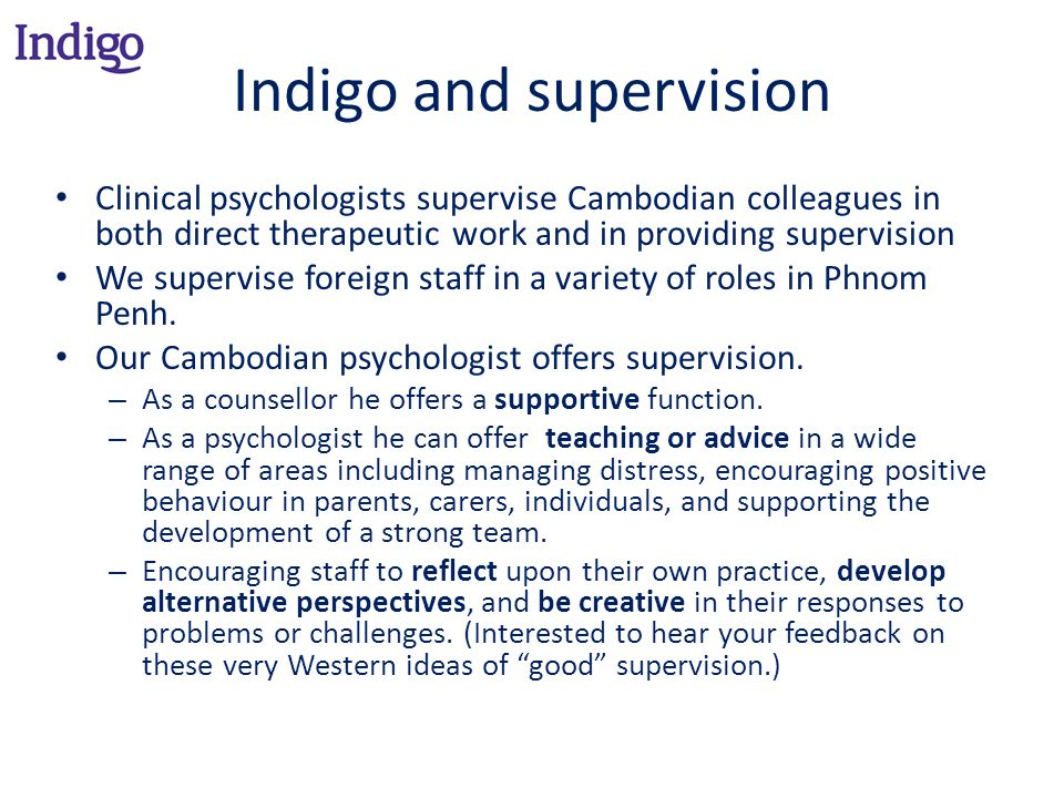 Indigo and supervision Clinical psychologists supervise Cambodian colleagues in both direct therapeutic work and in providing supervision We supervise