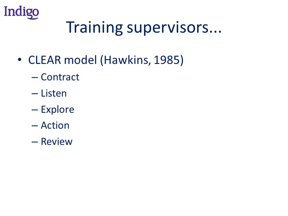 Training supervisors... CLEAR model (Hawkins, 1985) – Contract – Listen – Explore – Action – Review