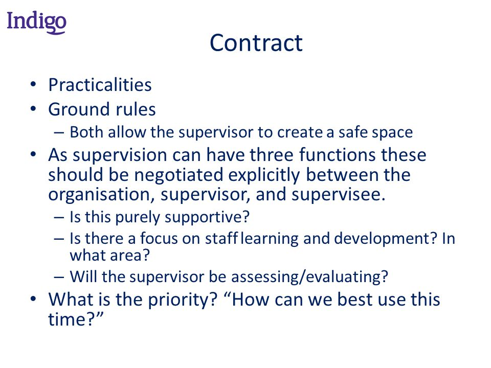 Contract Practicalities Ground rules – Both allow the supervisor to create a safe space As supervision can have three functions these should be negotiated explicitly between the organisation, supervisor, and supervisee.