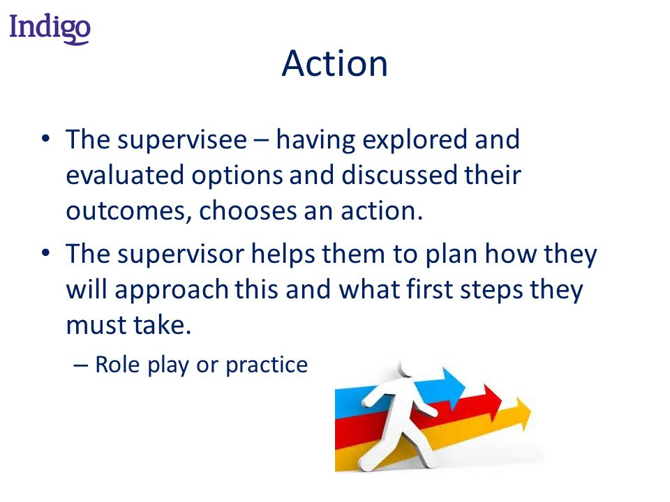Action The supervisee – having explored and evaluated options and discussed their outcomes, chooses an action.