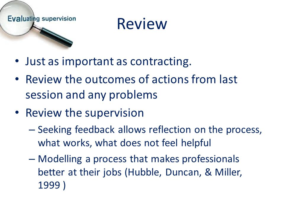 Review Just as important as contracting. Review the outcomes of actions from last session and any problems Review the supervision – Seeking feedback a