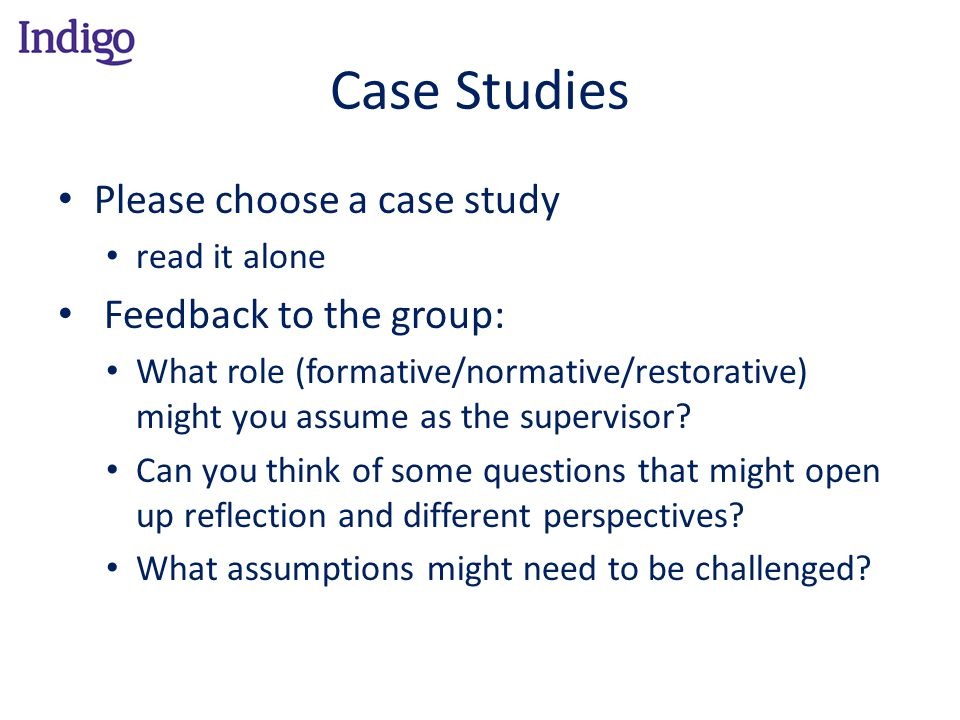 Case Studies Please choose a case study read it alone Feedback to the group: What role (formative/normative/restorative) might you assume as the super