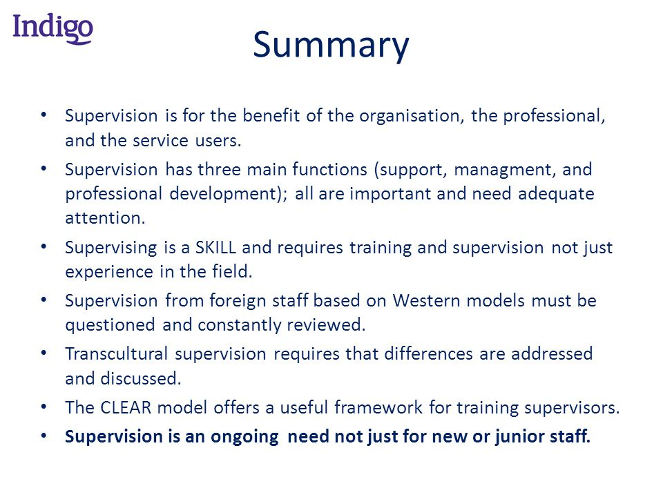 Summary Supervision is for the benefit of the organisation, the professional, and the service users. Supervision has three main functions (support, ma
