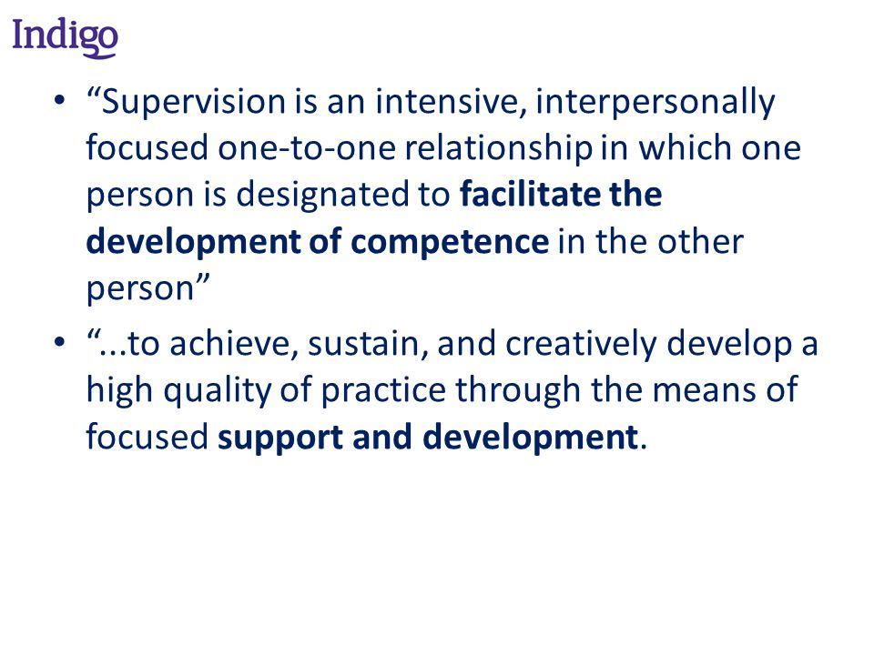 Supervision is an intensive, interpersonally focused one-to-one relationship in which one person is designated to facilitate the development of competence in the other person ...to achieve, sustain, and creatively develop a high quality of practice through the means of focused support and development.