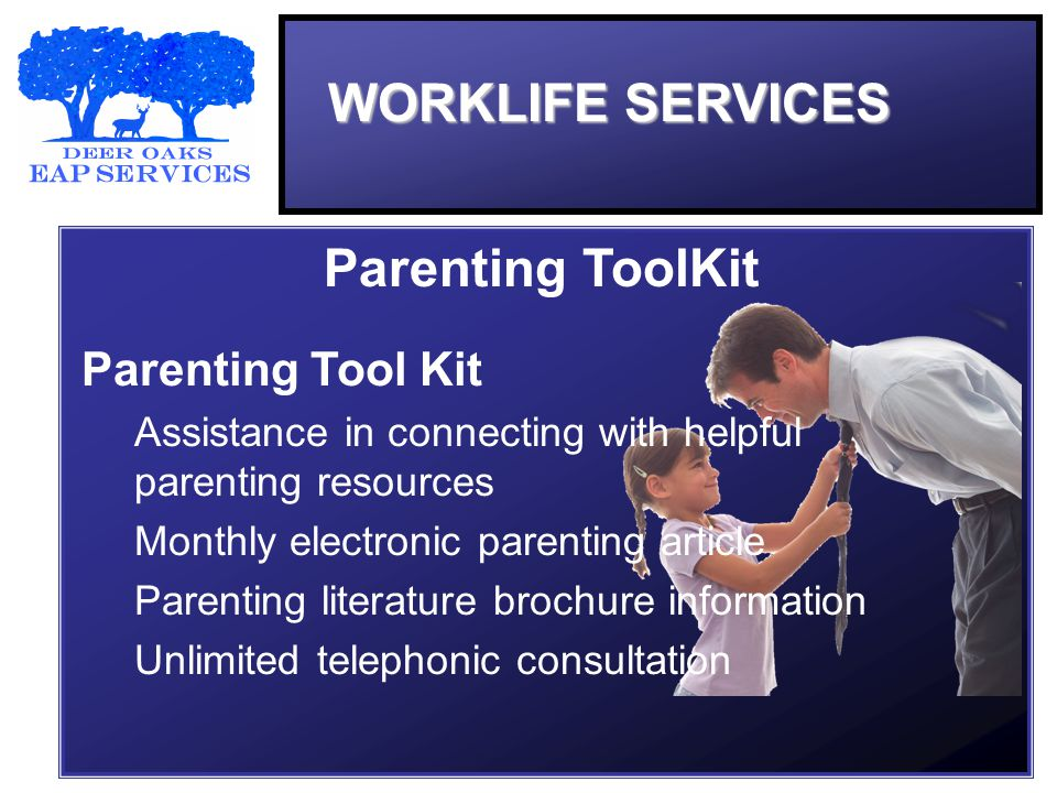 WORKLIFE SERVICES Parenting ToolKit Assistance in connecting with helpful parenting resources Monthly electronic parenting article Parenting literature brochure information Unlimited telephonic consultation