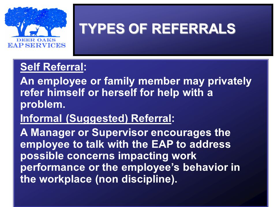 TYPES OF REFERRALS Self Referral: An employee or family member may privately refer himself or herself for help with a problem.