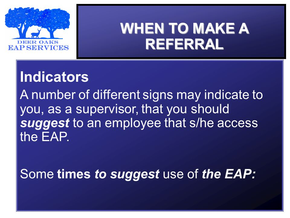 WHEN TO MAKE A REFERRAL Indicators A number of different signs may indicate to you, as a supervisor, that you should suggest to an employee that s/he access the EAP.