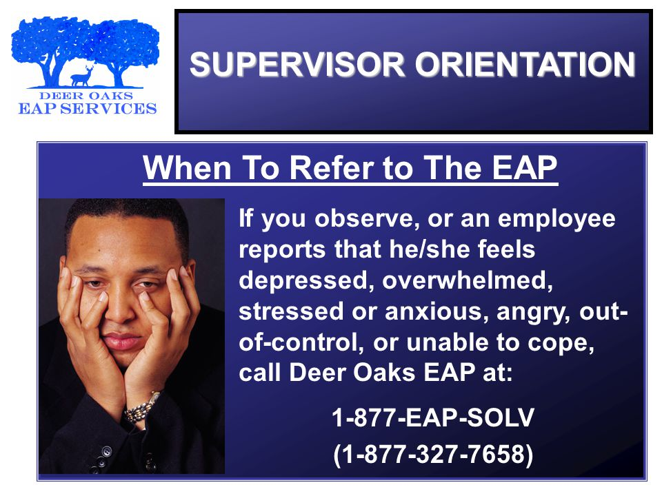 SUPERVISOR ORIENTATION When To Refer to The EAP If you observe, or an employee reports that he/she feels depressed, overwhelmed, stressed or anxious, angry, out- of-control, or unable to cope, call Deer Oaks EAP at: 1-877-EAP-SOLV (1-877-327-7658)