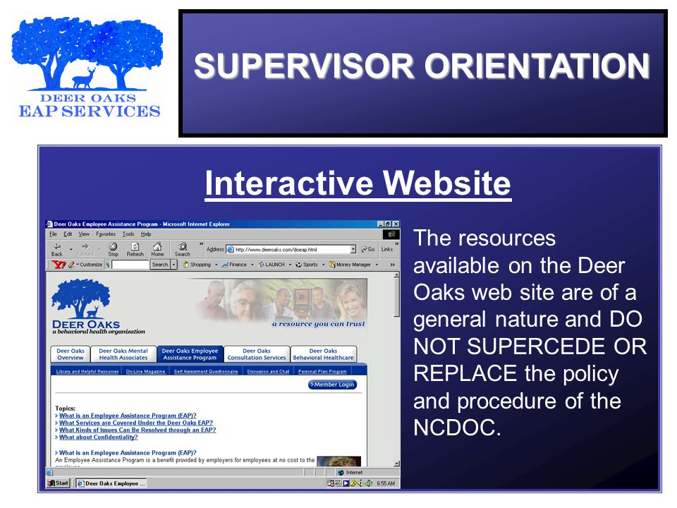 SUPERVISOR ORIENTATION Interactive Website The resources available on the Deer Oaks web site are of a general nature and DO NOT SUPERCEDE OR REPLACE the policy and procedure of the NCDOC.