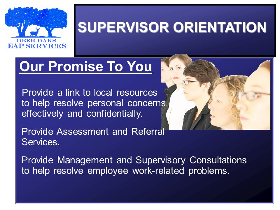 SUPERVISOR ORIENTATION Our Promise To You Provide a link to local resources to help resolve personal concerns effectively and confidentially.