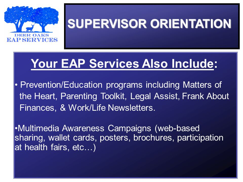 SUPERVISOR ORIENTATION Your EAP Services Also Include: Prevention/Education programs including Matters of the Heart, Parenting Toolkit, Legal Assist, Frank About Finances, & Work/Life Newsletters.