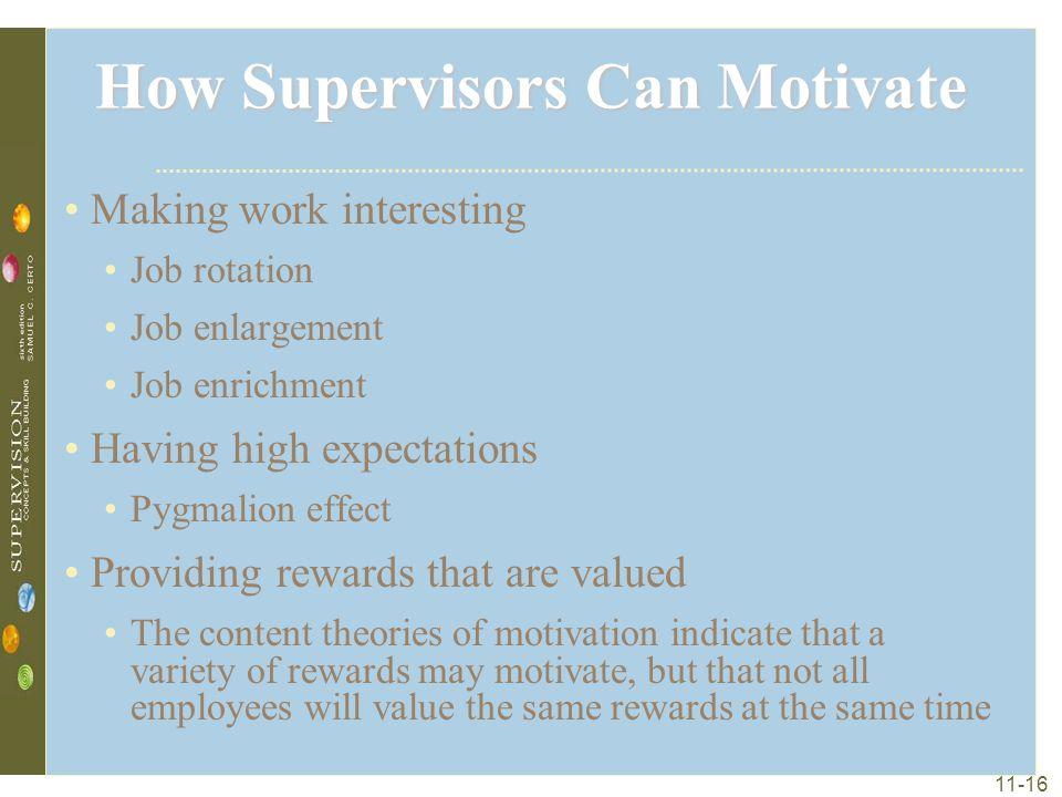 11-16 How Supervisors Can Motivate Making work interesting Job rotation Job enlargement Job enrichment Having high expectations Pygmalion effect Provi