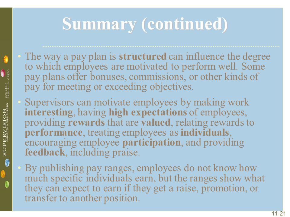 11-21 Summary (continued) The way a pay plan is structured can influence the degree to which employees are motivated to perform well. Some pay plans o