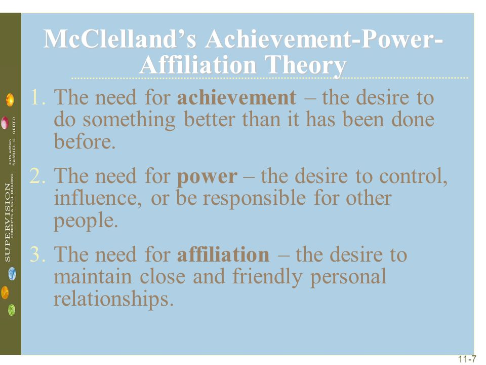 11-7 McClelland's Achievement-Power- Affiliation Theory 1.The need for achievement – the desire to do something better than it has been done before. 2