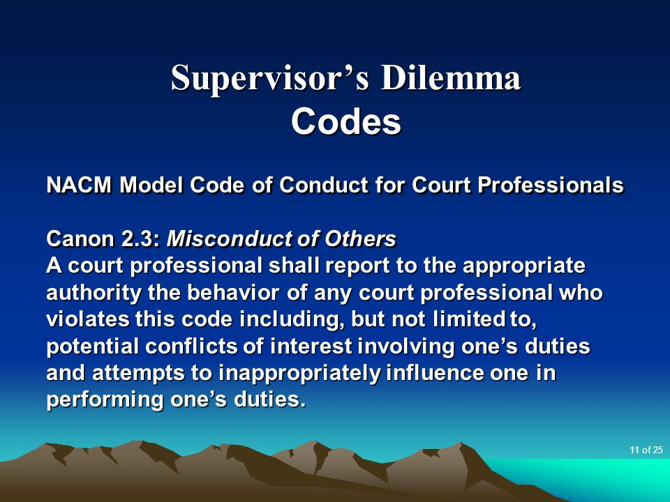 Supervisor's Dilemma Codes NACM Model Code of Conduct for Court Professionals Canon 2.3: Misconduct of Others A court professional shall report to the