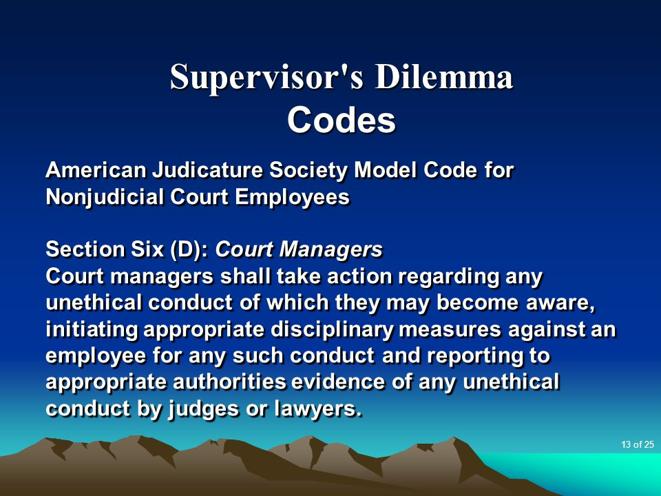 Supervisor's Dilemma Codes American Judicature Society Model Code for Nonjudicial Court Employees Section Six (D): Court Managers Court managers shall