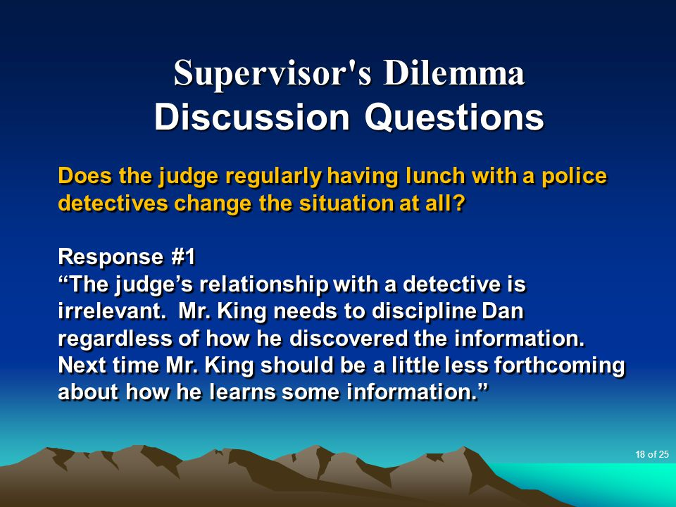 "Supervisor's Dilemma Discussion Questions Does the judge regularly having lunch with a police detectives change the situation at all? Response #1 ""The"