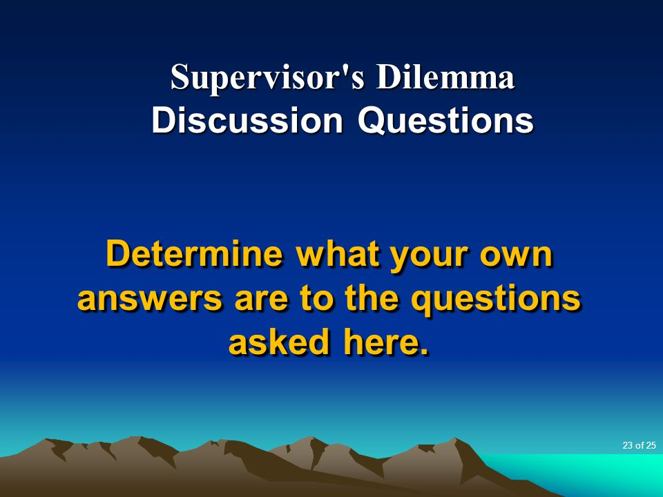 Supervisor's Dilemma Discussion Questions Determine what your own answers are to the questions asked here. 23 of 25