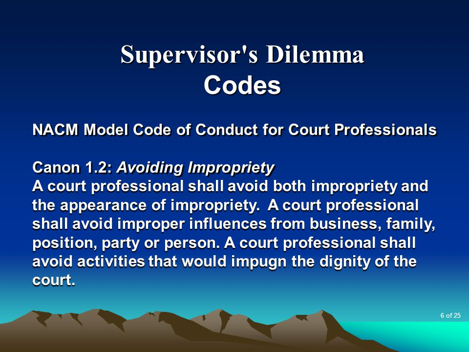 Supervisor's Dilemma Codes NACM Model Code of Conduct for Court Professionals Canon 1.2: Avoiding Impropriety A court professional shall avoid both im