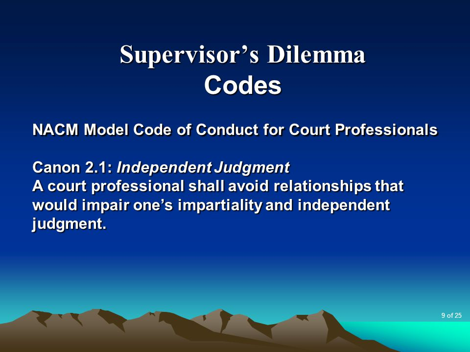 Supervisor's Dilemma Codes NACM Model Code of Conduct for Court Professionals Canon 2.1: Independent Judgment A court professional shall avoid relatio