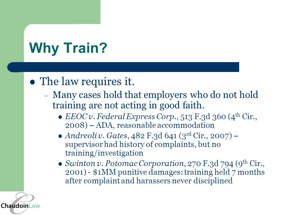 Why Train? The law requires it. – Many cases hold that employers who do not hold training are not acting in good faith. EEOC v. Federal Express Corp.,
